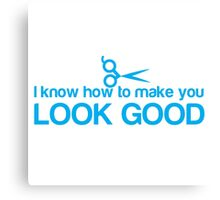 I know how to make you look GOOD! Hair stylist hairdresser funny Canvas Print
