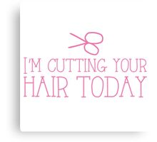 I'm cutting your hair today! cute funny hairdresser stylist design Canvas Print