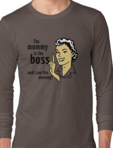 The mommy is the boss and I am the mommy! Long Sleeve T-Shirt