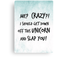 Me? Crazy? I Should Get Down Off This Unicorn And Slap You Canvas Print