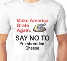 MAKE AMERICAN GRATE AGAIN -NO PRE-SHREDDED CHEESE Unisex T-Shirt