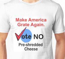 MAKE AMERICA GRATE AGAIN - VOTE NO PRE-SHREDDED CHEESE Unisex T-Shirt