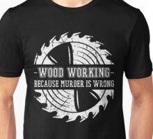 Woodworking Tools,Gift For Woodworker Dad Father,Because Murder Is Wrong Unisex T-Shirt