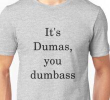 It's Dumas, you dumbass Unisex T-Shirt