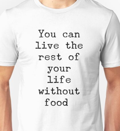 You can live the rest of your life without food. Unisex T-Shirt