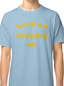 Keep on Keeping On Classic T-Shirt