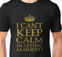 I CAN'T KEEP CALM, I'M GETTING MARRIED Unisex T-Shirt