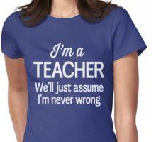 I'm a teacher we'll just assume I'm never wrong Womens Fitted T-Shirt