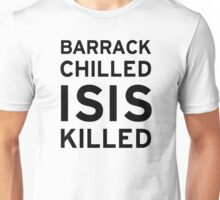 Barrack Chilled ISIS Killed Unisex T-Shirt