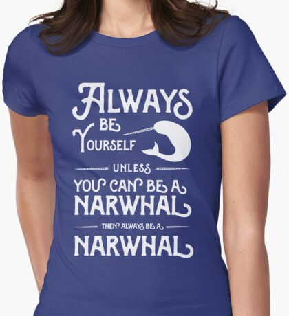 Always be yourself unless you can be a narwhal then always be a narwhal  Womens Fitted T-Shirt