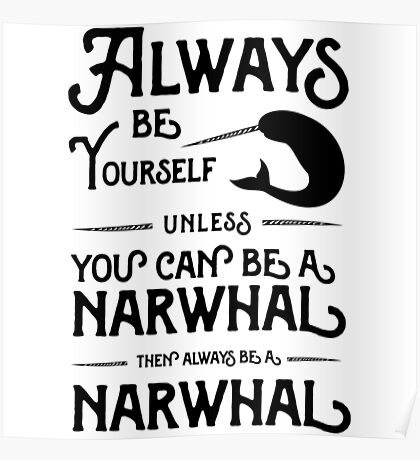 Always be yourself unless you can be a narwhal then always be a narwhal  Poster