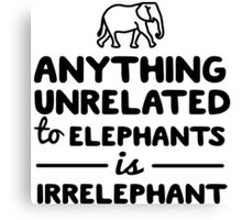 Anything unrelated to elephants is irrelephant Canvas Print