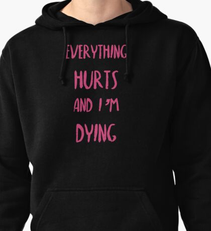 Everything hurts and I'm dying!  Pullover Hoodie