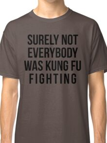 Surely Not Everybody Was Kung Fu Fighting Classic T-Shirt