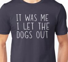 It was me. I let the dogs out Unisex T-Shirt