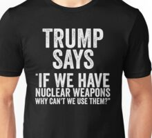 Trump Says If We Have Nuclear Weapons Unisex T-Shirt