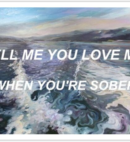 Tell me you love me when you're sober Sticker