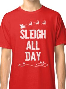 Sleigh All Day Christmas T Shirt Classic T-Shirt