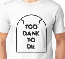 Too Dank To Die  Unisex T-Shirt