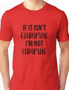 If it isn't glamping, I'm not camping Unisex T-Shirt