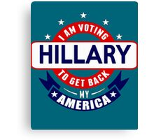 I am Voting Hillary to get back My America Canvas Print