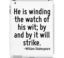 He is winding the watch of his wit; by and by it will strike. iPad Case/Skin