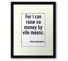 For I can raise no money by vile means. Framed Print