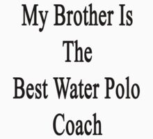 My Brother Is The Best Water Polo Coach  by supernova23