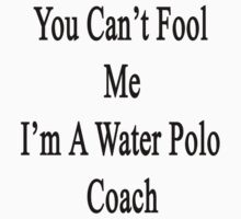 You Can't Fool Me I'm A Water Polo Coach  by supernova23