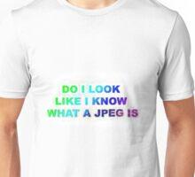 Do I look Like I Know What A JPEG Is Unisex T-Shirt