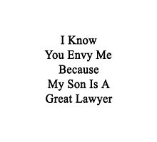 I Know You Envy Me Because My Son Is A Great Lawyer by supernova23