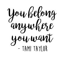 Friday Night Lights, Tami Taylor - You belong anywhere you want Photographic Print