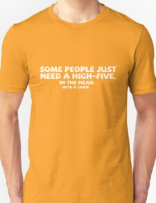 Some people just need a high-five. In the head. With a chair. Unisex T-Shirt