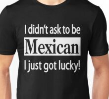I didn't Ask to be Mexican I just got Lucky Unisex T-Shirt
