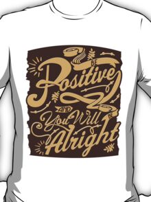 Be Positive And You'll Be Alright T-Shirt