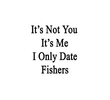 It's Not You It's Me I Only Date Fishers  by supernova23