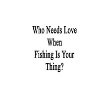 Who Needs Love When Fishing Is Your Thing?  by supernova23