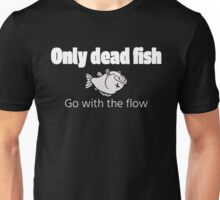 Only the dead fish go with the flow Unisex T-Shirt