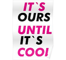 Its`s Ours Until It`s Cool Poster
