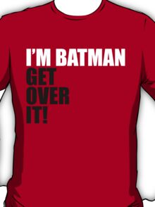 I'm Batman, Get over it! T-Shirt