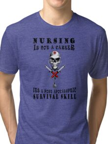 NURSING IS NOT A CAREER ITS A POST APOCALYPTIC SURVIVAL SKILL Tri-blend T-Shirt