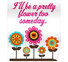 I'll Be A Pretty Flower Too Someday Poster