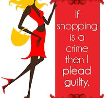 If Shopping Is A Crime, Then I Plead Guilty by papabuju