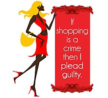 If Shopping Is A Crime, Then I Plead Guilty Photographic Print