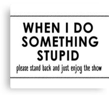 When I Do Something Stupid Canvas Print