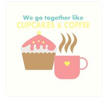 We go together like cupcakes and coffee Art Print