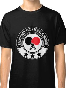 Life Is Hard, Table Tennis Is Harder Classic T-Shirt
