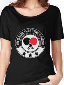 Life Is Hard, Table Tennis Is Harder Women's Relaxed Fit T-Shirt