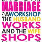 Marriage Is A Workshop, Husband Works, Wife Shops by papabuju