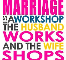 Marriage Is A Workshop, Husband Works, Wife Shops by papabuju